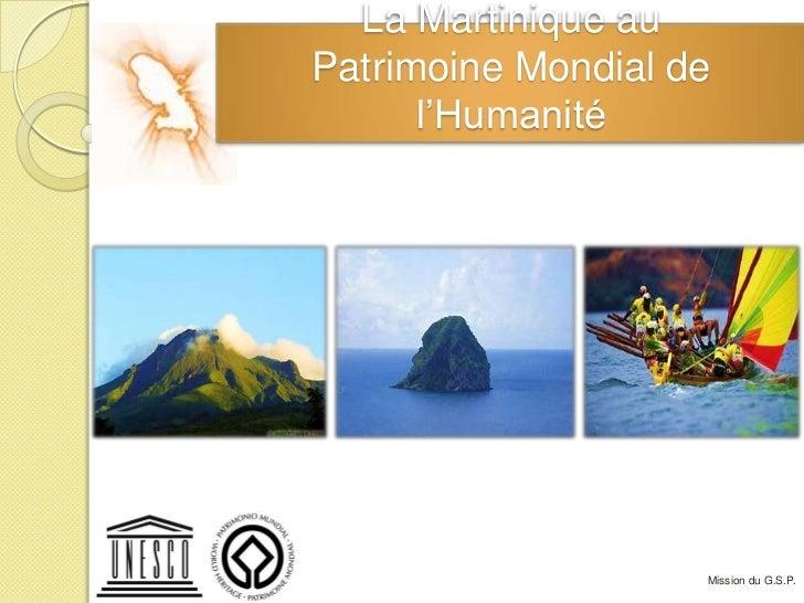 La Martinique auPatrimoine Mondial de      l'Humanité                    Mission du G.S.P.