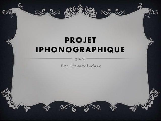 PROJET IPHONOGRAPHIQUE Par : Alexandre Lachance