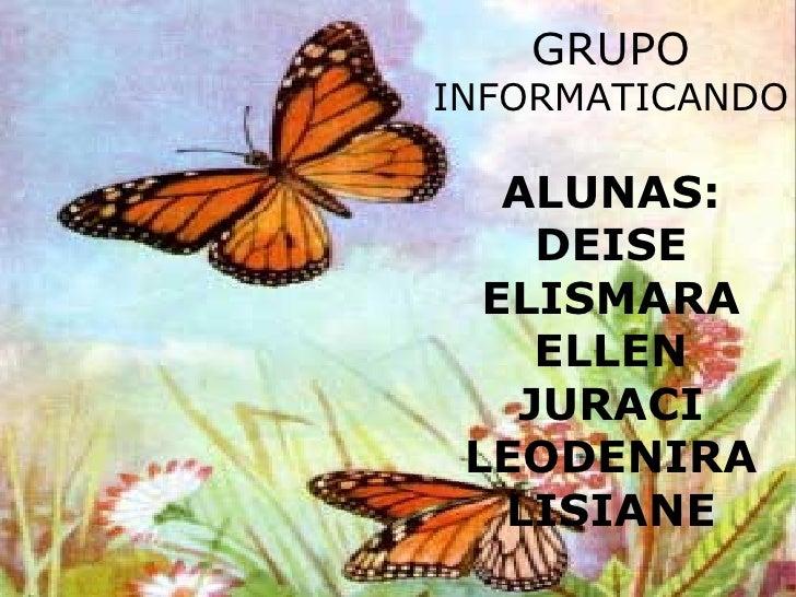 GRUPO  INFORMATICANDO ALUNAS: DEISE ELISMARA ELLEN JURACI LEODENIRA LISIANE