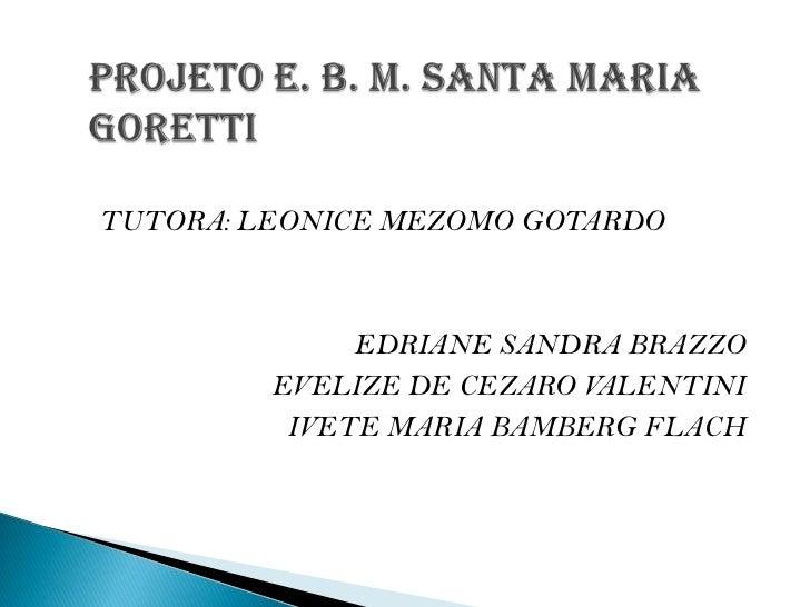 PROJETO E. B. M. SANTA MARIA      GORETTI<br />TUTORA: LEONICE MEZOMO GOTARDO<br />EDRIANE SANDRA BRAZZO<br />EVELIZE DE C...