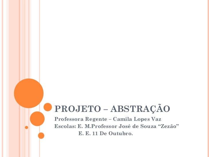 """PROJETO – ABSTRAÇÃO Professora Regente – Camila Lopes Vaz Escolas: E. M.Professor José de Souza """"Zezão"""" E. E. 11 De Outubro."""