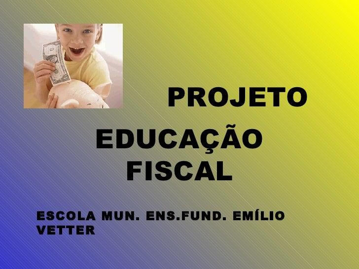 PROJETO EDUCAÇÃO FISCAL ESCOLA MUN. ENS.FUND. EMÍLIO VETTER