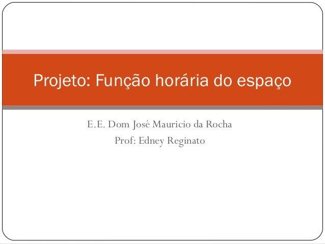 E.E. Dom José Mauricio da RochaProf: Edney ReginatoProjeto: Função horária do espaço