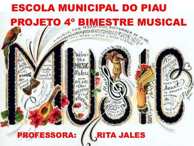 PROJETO 4º BIMESTRE MUSICAL PROFESSORA: RITA JALES ESCOLA MUNICIPAL DO PIAU