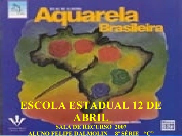 "ESCOLA ESTADUAL 12 DE ABRIL SALA DE RECURSO  2007 ALUNO FELIPE DALMOLIN  8ª SÉRIE  ""C"" PROF: MARIA DA LUZ ALMEIDA"