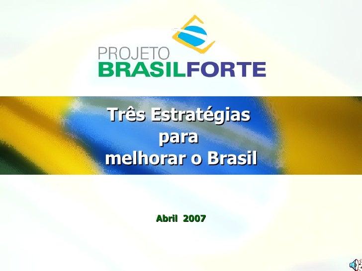 Três Estratégias  para  melhorar o Brasil Abril  2007