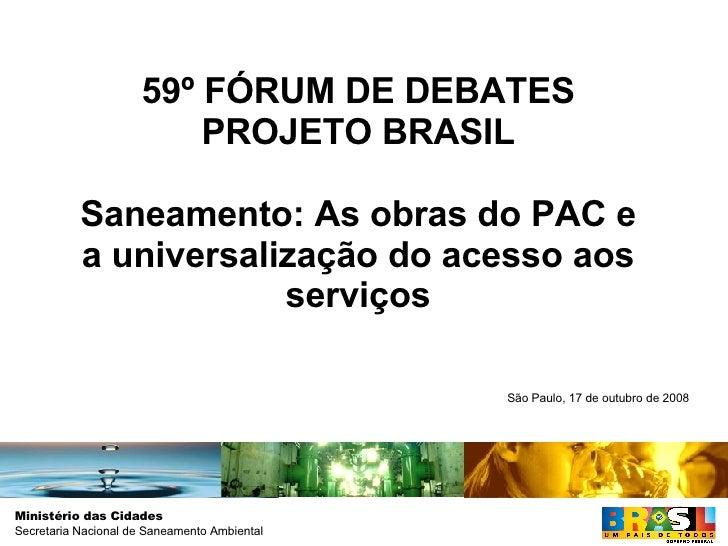 59º FÓRUM DE DEBATES PROJETO BRASIL Saneamento: As obras do PAC e a universalização do acesso aos serviços São Paulo, 17 d...