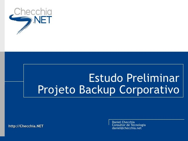 Estudo Preliminar Projeto Backup Corporativo Daniel Checchia Consultor de Tecnologia [email_address]