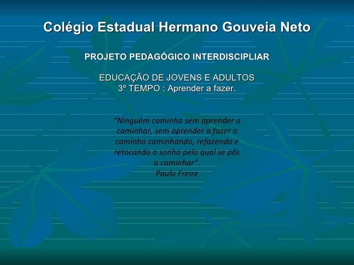 Colégio Estadual Hermano Gouveia Neto PROJETO PEDAGÓGICO INTERDISCIPLIAR EDUCAÇÃO DE JOVENS E ADULTOS 3º TEMPO : Aprender ...