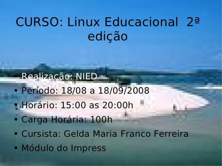CURSO: Linux Educacional  2ª edição <ul><li>Realização: NIED </li></ul><ul><li>Período: 18/08 a 18/09/2008 </li></ul><ul><...