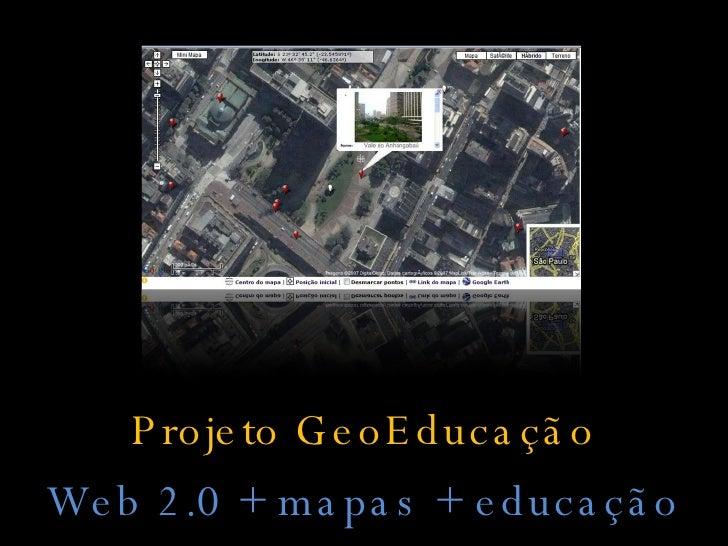 <ul><li>Projeto GeoEducação </li></ul><ul><li>Web 2.0 + mapas + educação </li></ul>