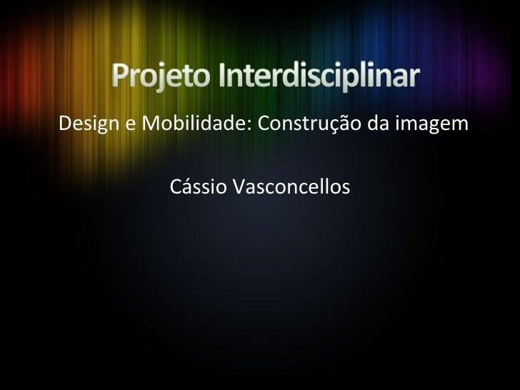 Design e Mobilidade: Construção da imagem Cássio Vasconcellos