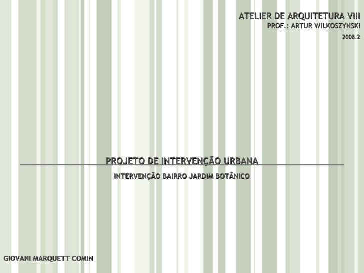 ATELIER DE ARQUITETURA VIII PROF.: ARTUR WILKOSZYNSKI 2008.2 GIOVANI MARQUETT COMIN PROJETO DE INTERVENÇÃO URBANA INTERVEN...