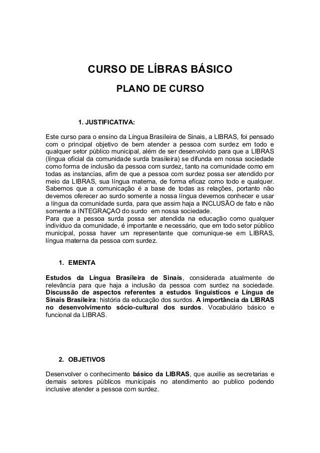 CURSO DE LÍBRAS BÁSICO PLANO DE CURSO 1. JUSTIFICATIVA: Este curso para o ensino da Língua Brasileira de Sinais, a LIBRAS,...
