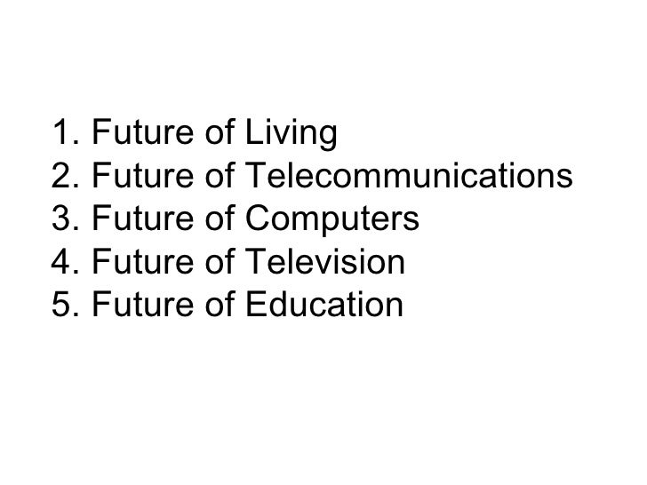 1. Future of Living 2. Future of Telecommunications 3. Future of Computers 4. Future of Television 5. Future of Education