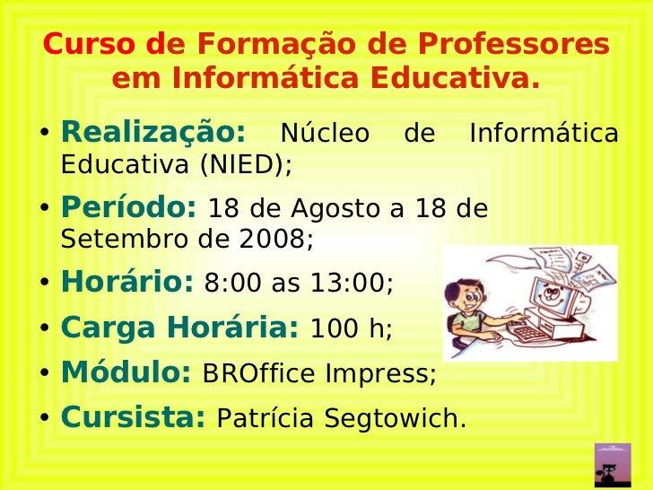 Curso d e Formação de Professores em Informática Educativa. <ul><li>Realização:   Núcleo de Informática Educativa (NIED); ...