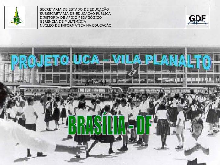 PROJETO UCA – VILA PLANALTO BRASÍLIA - DF SECRETARIA DE ESTADO DE EDUCAÇÃO SUBSECRETARIA DE EDUCAÇÃO PÚBLICA DIRETORIA DE ...
