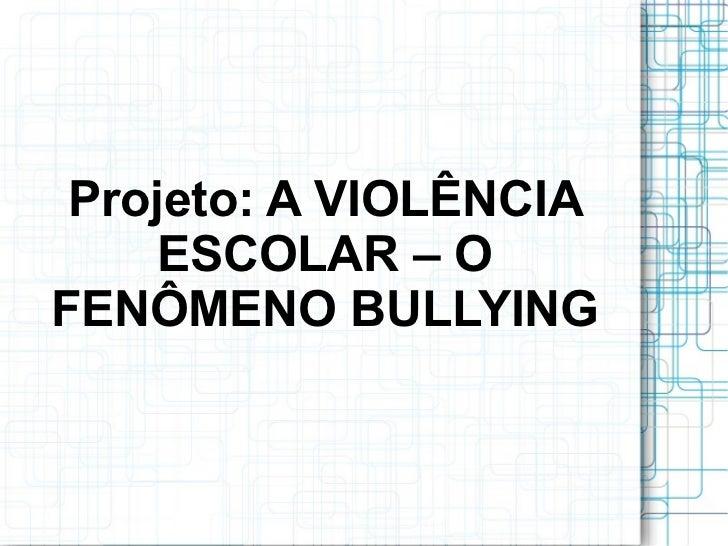 Projeto: A VIOLÊNCIA     ESCOLAR – OFENÔMENO BULLYING