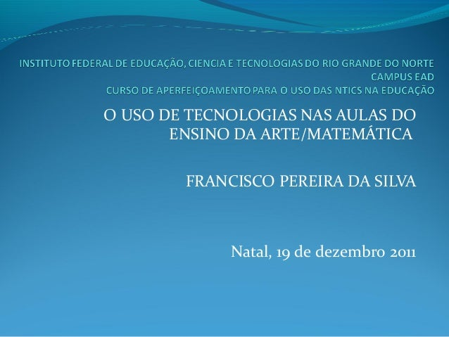 O USO DE TECNOLOGIAS NAS AULAS DO ENSINO DA ARTE/MATEMÁTICA FRANCISCO PEREIRA DA SILVA Natal, 19 de dezembro 2011