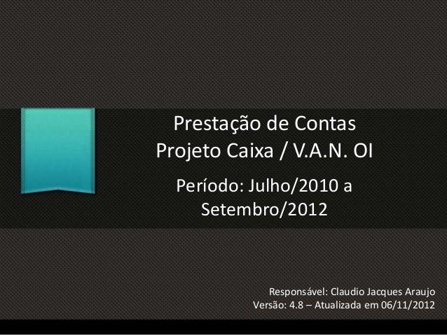 Prestação de Contas Projeto Caixa / V.A.N. OI Período: Julho/2010 a Setembro/2012 Responsável: Claudio Jacques Araujo Vers...