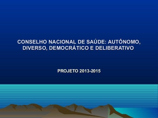 CONSELHO NACIONAL DE SAÚDE: AUTÔNOMO, DIVERSO, DEMOCRÁTICO E DELIBERATIVO            PROJETO 2013-2015
