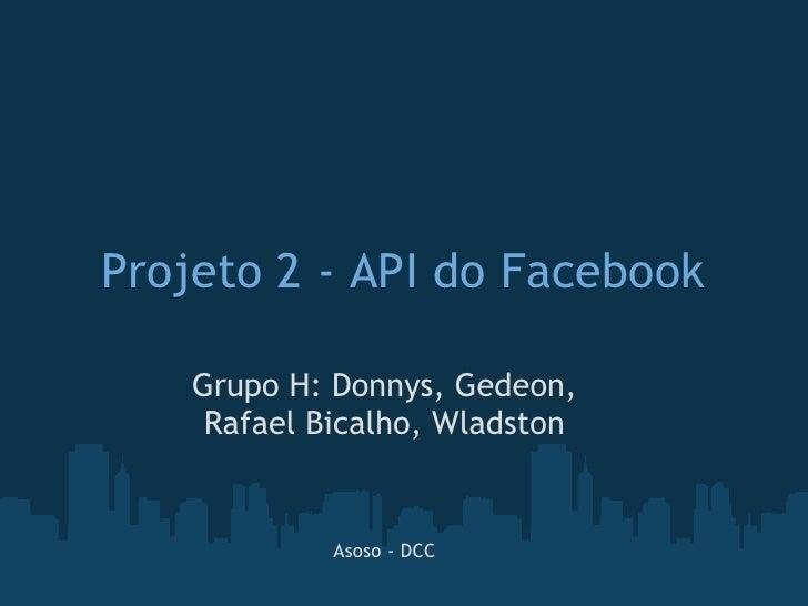 Projeto 2 - API do Facebook    Grupo H: Donnys,Gedeon,     Rafael Bicalho, Wladston             Asoso - DCC
