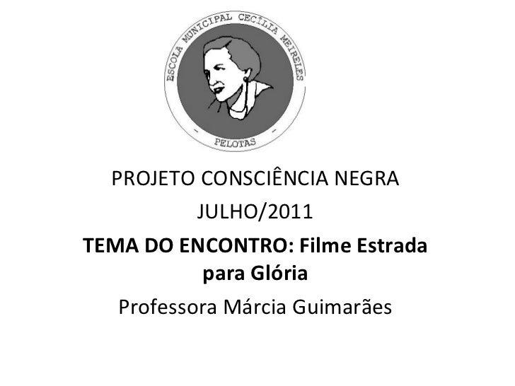 PROJETO CONSCIÊNCIA NEGRA JULHO/2011 TEMA DO ENCONTRO: Filme Estrada para Glória Professora Márcia Guimarães