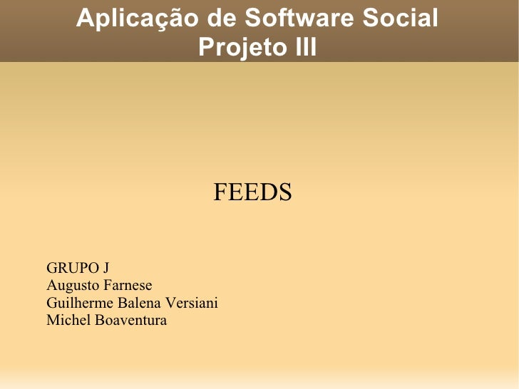 Aplicação de Software Social Projeto III FEEDS GRUPO J Augusto Farnese Guilherme Balena Versiani Michel Boaventura
