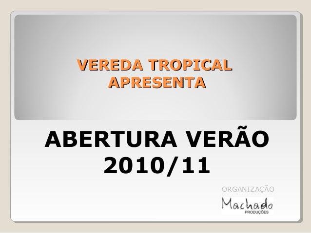 VEREDA TROPICALVEREDA TROPICAL APRESENTAAPRESENTA ABERTURA VERÃO 2010/11 ORGANIZAÇÃO