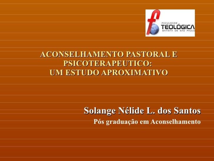 ACONSELHAMENTO PASTORAL E PSICOTERAPEUTICO:  UM ESTUDO APROXIMATIVO Solange Nélide L. dos Santos Pós graduação em Aconselh...