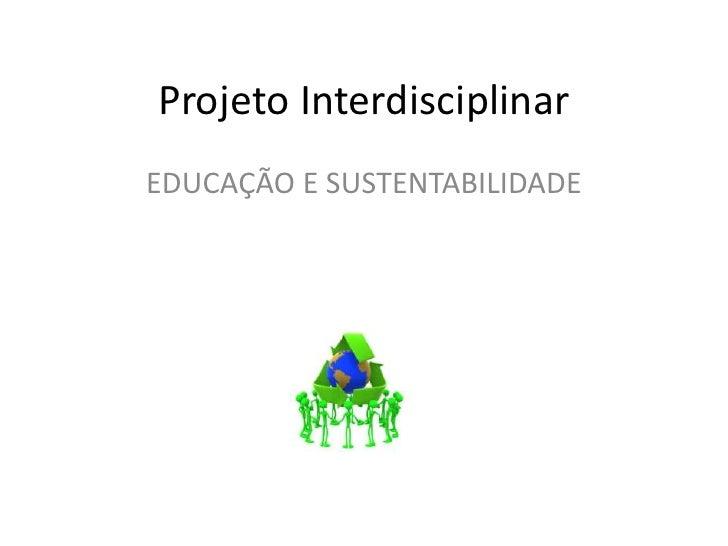 Projeto Interdisciplinar<br />EDUCAÇÃO E SUSTENTABILIDADE<br />