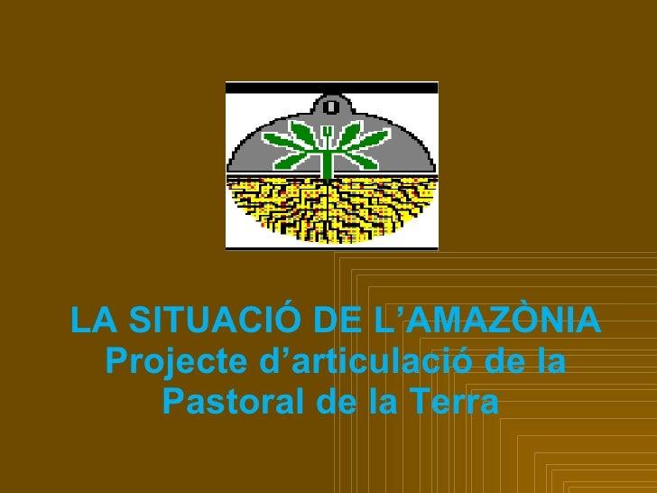 LA SITUACIÓ DE L'AMAZÒNIA  Projecte d'articulació de la      Pastoral de la Terra