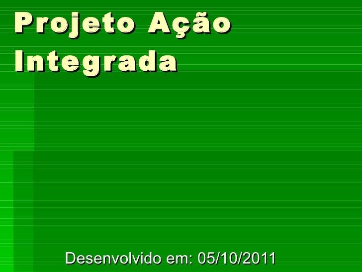 Projeto Ação Integrada Desenvolvido em: 05/10/2011