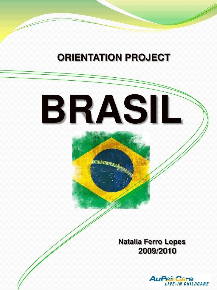 ORIENTATION PROJECT<br />BRASIL<br />Natalia Ferro Lopes<br />2009/2010<br />