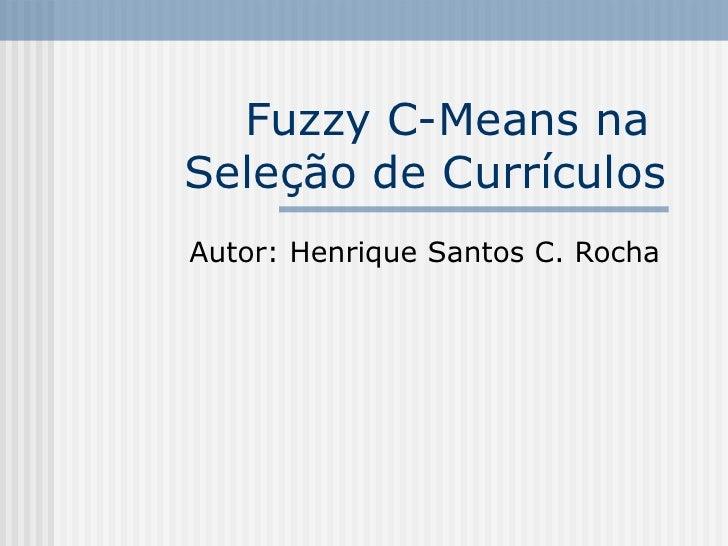 Fuzzy C-Means na  Seleção de Currículos Autor: Henrique Santos C. Rocha