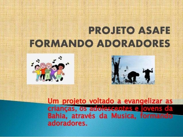 Um projeto voltado a evangelizar as crianças, os adolescentes e jovens da Bahia, através da Musica, formando adoradores.