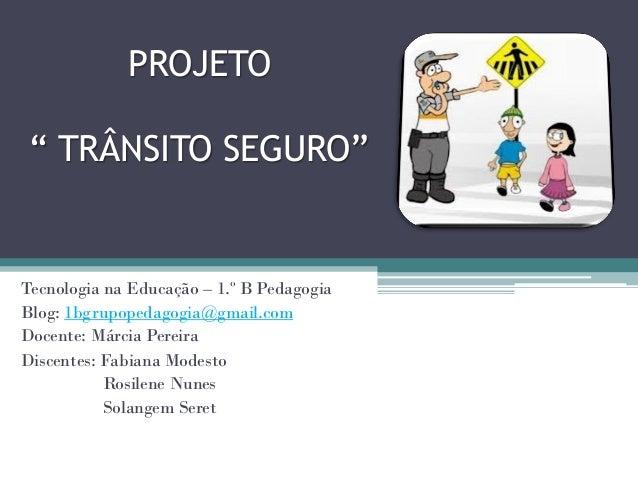 """PROJETO """" TRÂNSITO SEGURO""""Tecnologia na Educação – 1.º B PedagogiaBlog: 1bgrupopedagogia@gmail.comDocente: Márcia PereiraD..."""