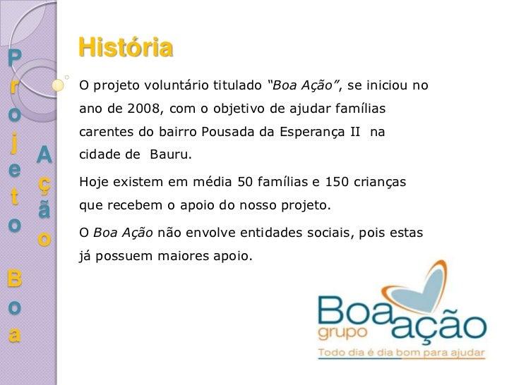 """P     Históriar     O projeto voluntário titulado """"Boa Ação"""", se iniciou no      ano de 2008, com o objetivo de ajudar fam..."""