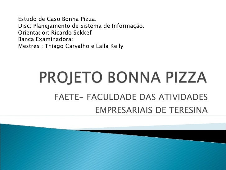 FAETE- FACULDADE DAS ATIVIDADES EMPRESARIAIS DE TERESINA Estudo de Caso Bonna Pizza. Disc: Planejamento de Sistema de Info...