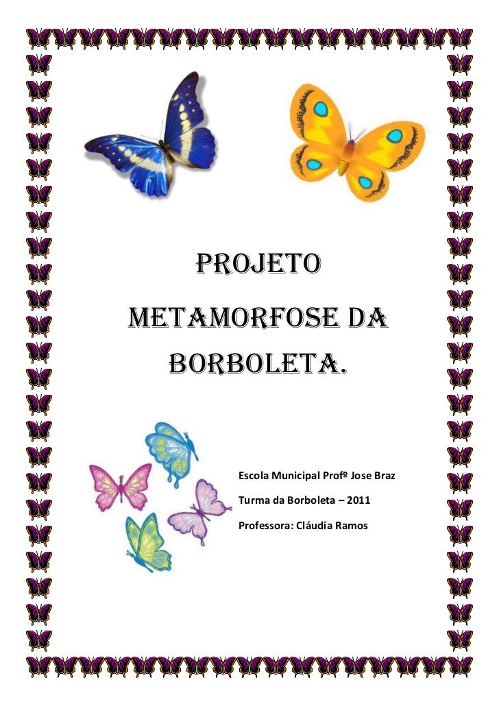 PROJETOMETAMORFOSE DA  BORBOLETA.     Escola Municipal Profº Jose Braz     Turma da Borboleta – 2011     Professora: Cláud...