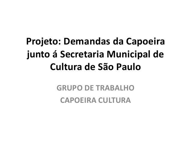 Projeto: Demandas da Capoeira junto á Secretaria Municipal de Cultura de São Paulo GRUPO DE TRABALHO CAPOEIRA CULTURA