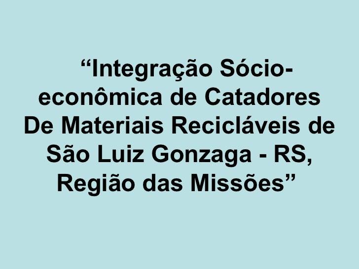 """""""Integração Sócio- econômica de CatadoresDe Materiais Recicláveis de  São Luiz Gonzaga - RS,   Região das Missões"""""""