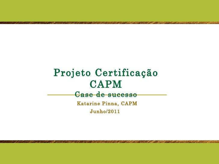 Projeto Certificação CAPM Case de sucesso Katarine Pinna, CAPM Junho/2011