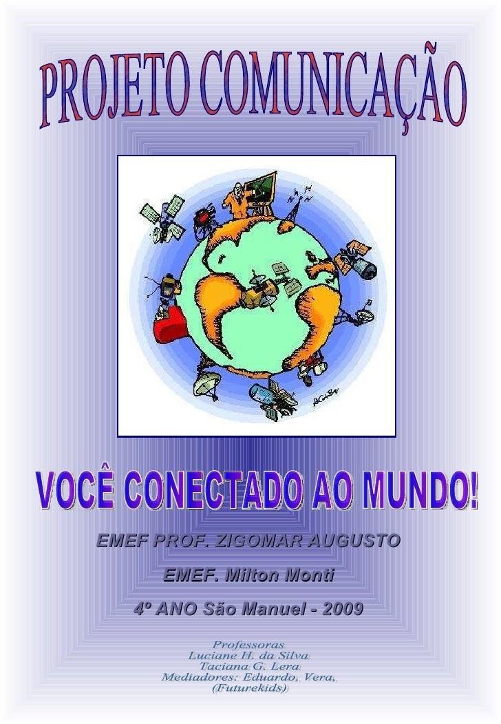 PROJETO COMUNICAÇÃO VOCÊ CONECTADO AO MUNDO! EMEF PROF. ZIGOMAR AUGUSTO EMEF. Milton Monti 4º ANO São Manuel - 2009 Profes...