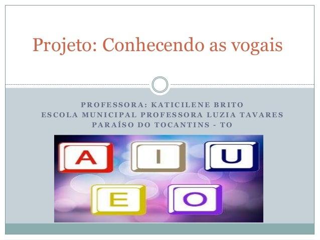 Projeto: Conhecendo as vogais        PROFESSORA: KATICILENE BRITO ESCOLA MUNICIPAL PROFESSORA LUZIA TAVARES          PARAÍ...