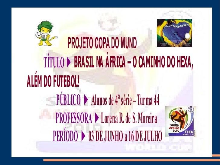 PROJETO COPA DO MUND      TÍTULO ► BRASIL NA ÁFRICA – O CAMINHO DO HEXA, ALÉM DO FUTEBOL!          PÚBLICO ► Alunos de 4ª ...