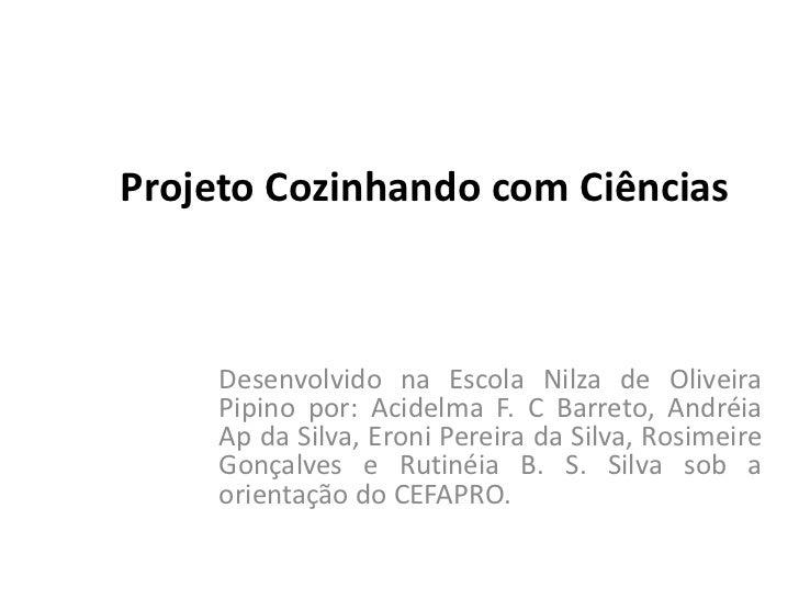 Projeto Cozinhando com Ciências     Desenvolvido na Escola Nilza de Oliveira     Pipino por: Acidelma F. C Barreto, Andréi...