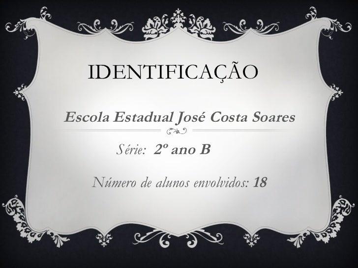 IDENTIFICAÇÃO Escola Estadual José Costa Soares Série:  2º ano B  Número de alunos envolvidos:  18