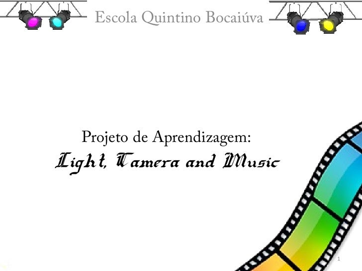 Escola Quintino Bocaiúva  Projeto de Aprendizagem:Light, Camera and Music                               1