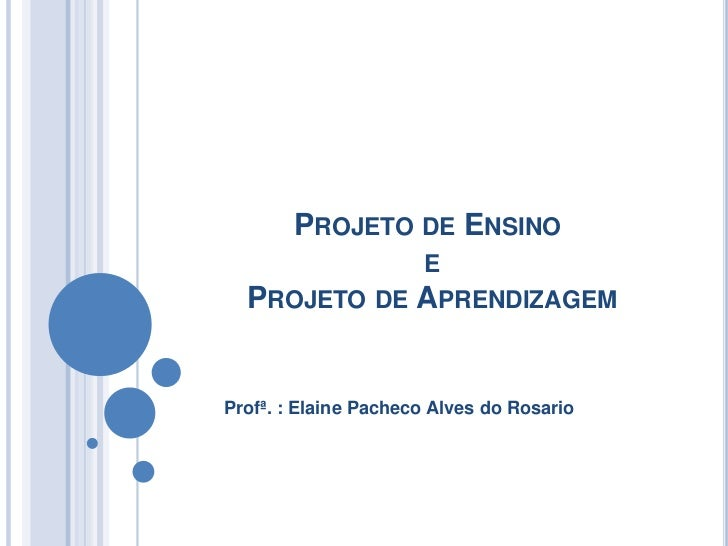 PROJETO DE ENSINO              E   PROJETO DE APRENDIZAGEM   Profª. : Elaine Pacheco Alves do Rosario